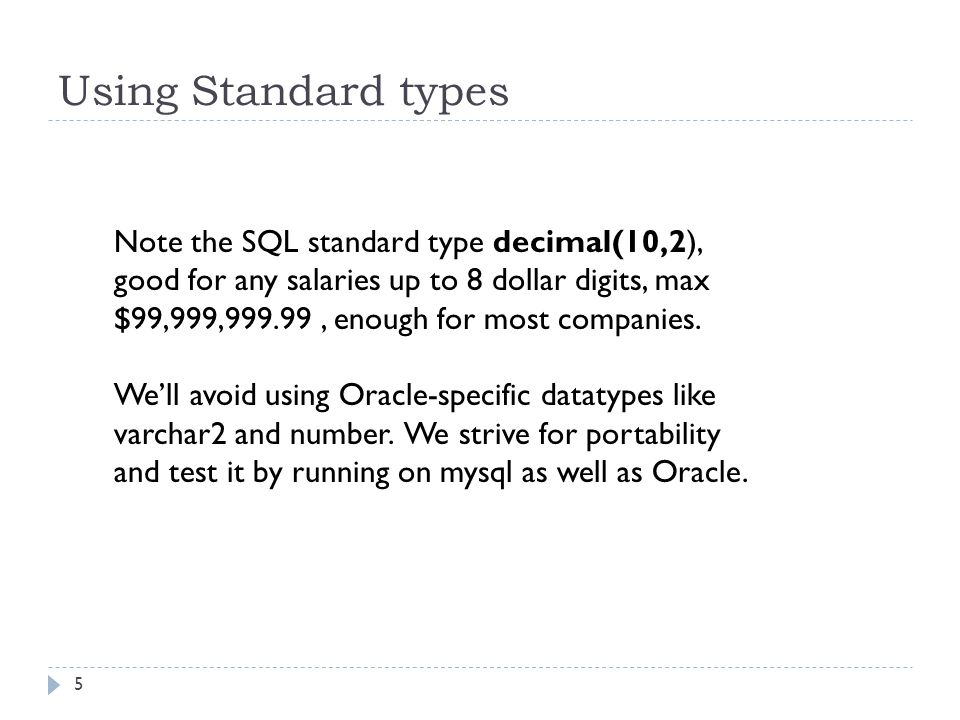 Using Standard types 5 Note the SQL standard type decimal(10,2), good for any salaries up to 8 dollar digits, max $99,999,999.99, enough for most comp