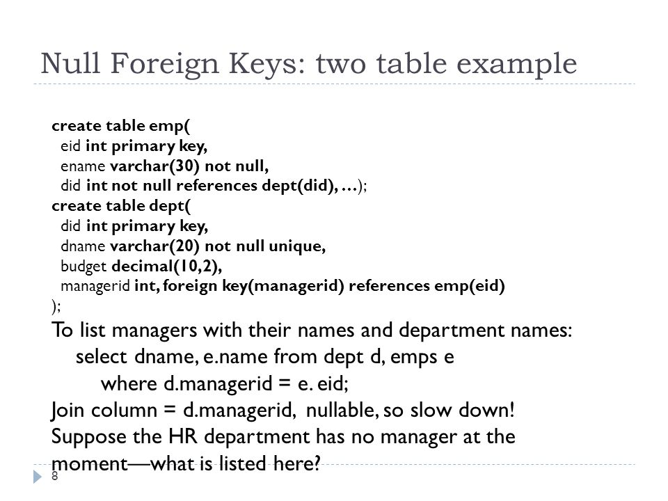 Null Foreign Keys: two table example 9 To list managers with their names and department names: select dname, e.name from dept d, emps e where d.managerid = e.