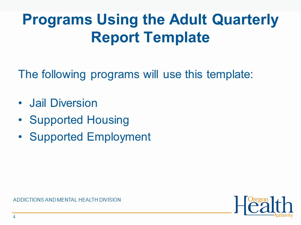 Programs Using the Adult Quarterly Report Template The following programs will use this template: Jail Diversion Supported Housing Supported Employment ADDICTIONS AND MENTAL HEALTH DIVISION 4