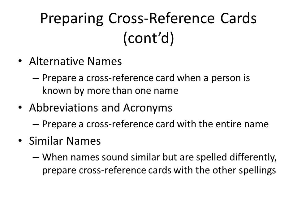 Preparing Cross-Reference Cards (cont'd) Alternative Names – Prepare a cross-reference card when a person is known by more than one name Abbreviations and Acronyms – Prepare a cross-reference card with the entire name Similar Names – When names sound similar but are spelled differently, prepare cross-reference cards with the other spellings