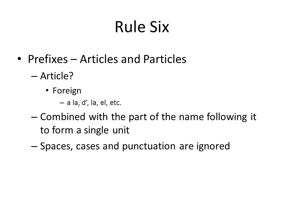Rule Six Prefixes – Articles and Particles – Article? Foreign – a la, d', la, el, etc. – Combined with the part of the name following it to form a sin