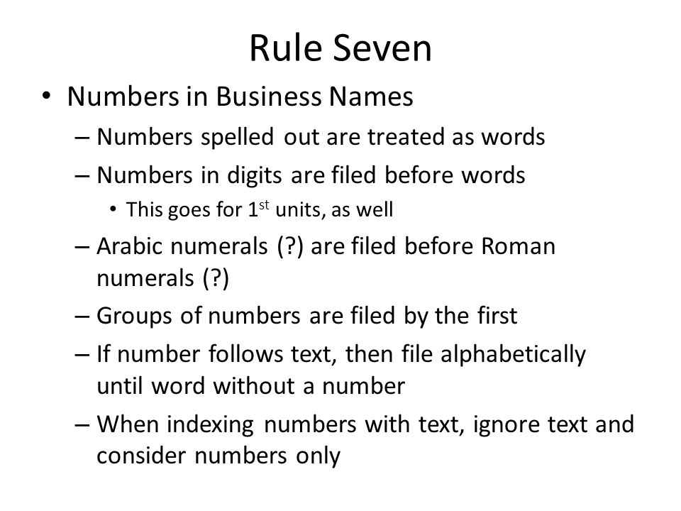 Rule Seven Numbers in Business Names – Numbers spelled out are treated as words – Numbers in digits are filed before words This goes for 1 st units, as well – Arabic numerals ( ) are filed before Roman numerals ( ) – Groups of numbers are filed by the first – If number follows text, then file alphabetically until word without a number – When indexing numbers with text, ignore text and consider numbers only