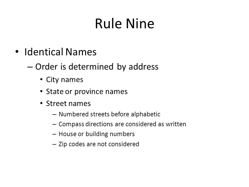 Rule Nine Identical Names – Order is determined by address City names State or province names Street names – Numbered streets before alphabetic – Compass directions are considered as written – House or building numbers – Zip codes are not considered