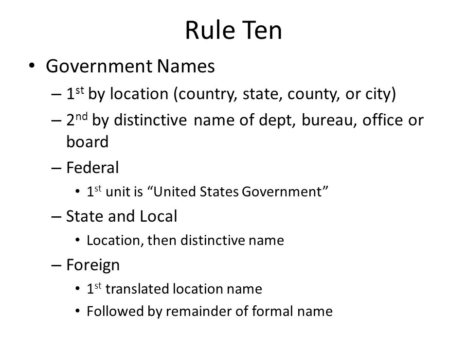 Rule Ten Government Names – 1 st by location (country, state, county, or city) – 2 nd by distinctive name of dept, bureau, office or board – Federal 1 st unit is United States Government – State and Local Location, then distinctive name – Foreign 1 st translated location name Followed by remainder of formal name
