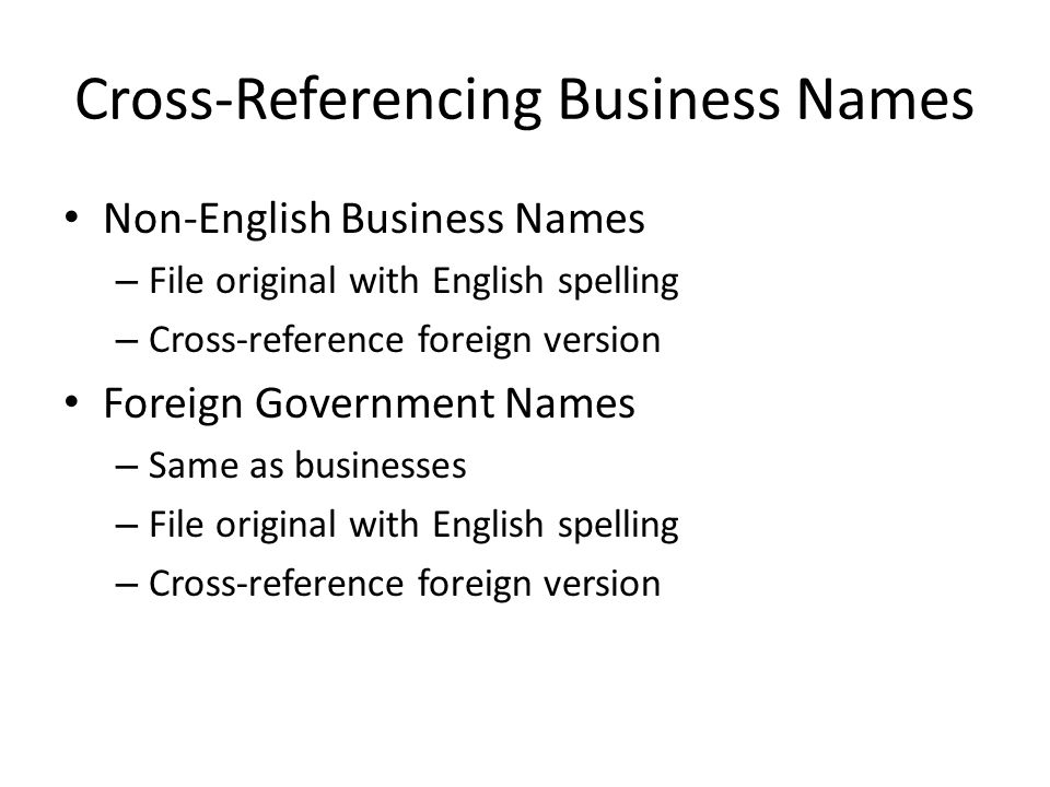 Cross-Referencing Business Names Non-English Business Names – File original with English spelling – Cross-reference foreign version Foreign Government Names – Same as businesses – File original with English spelling – Cross-reference foreign version
