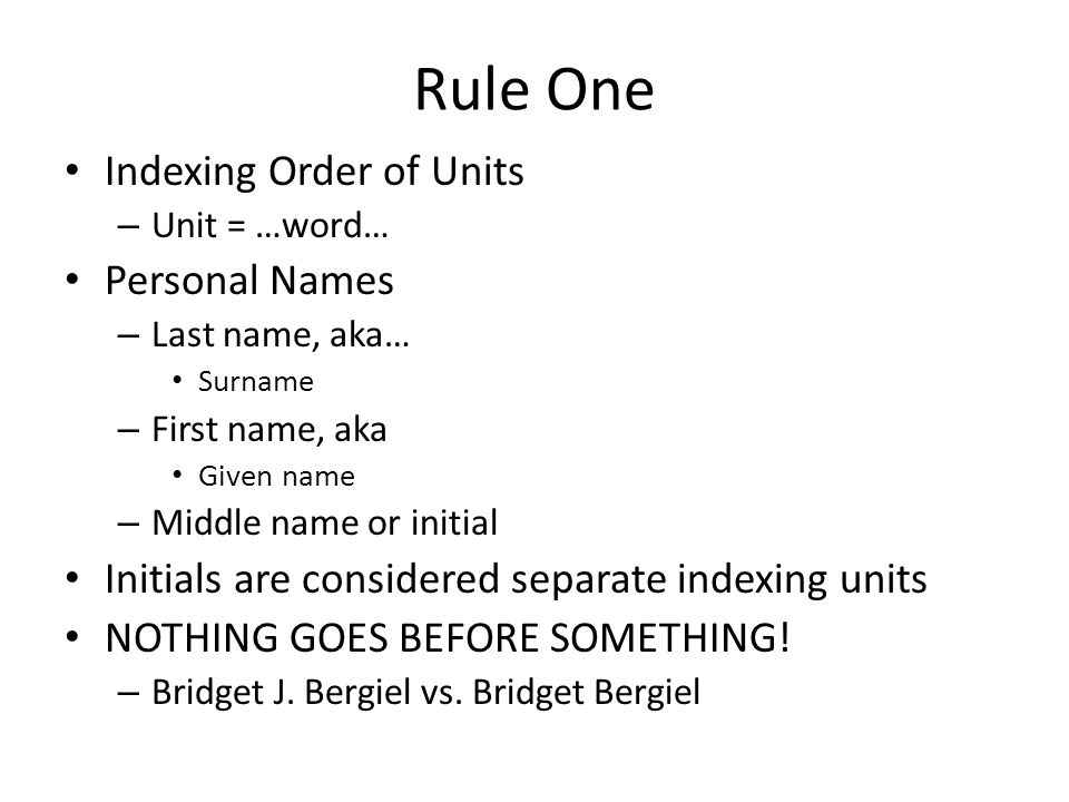 Rule One Indexing Order of Units – Unit = …word… Personal Names – Last name, aka… Surname – First name, aka Given name – Middle name or initial Initials are considered separate indexing units NOTHING GOES BEFORE SOMETHING.