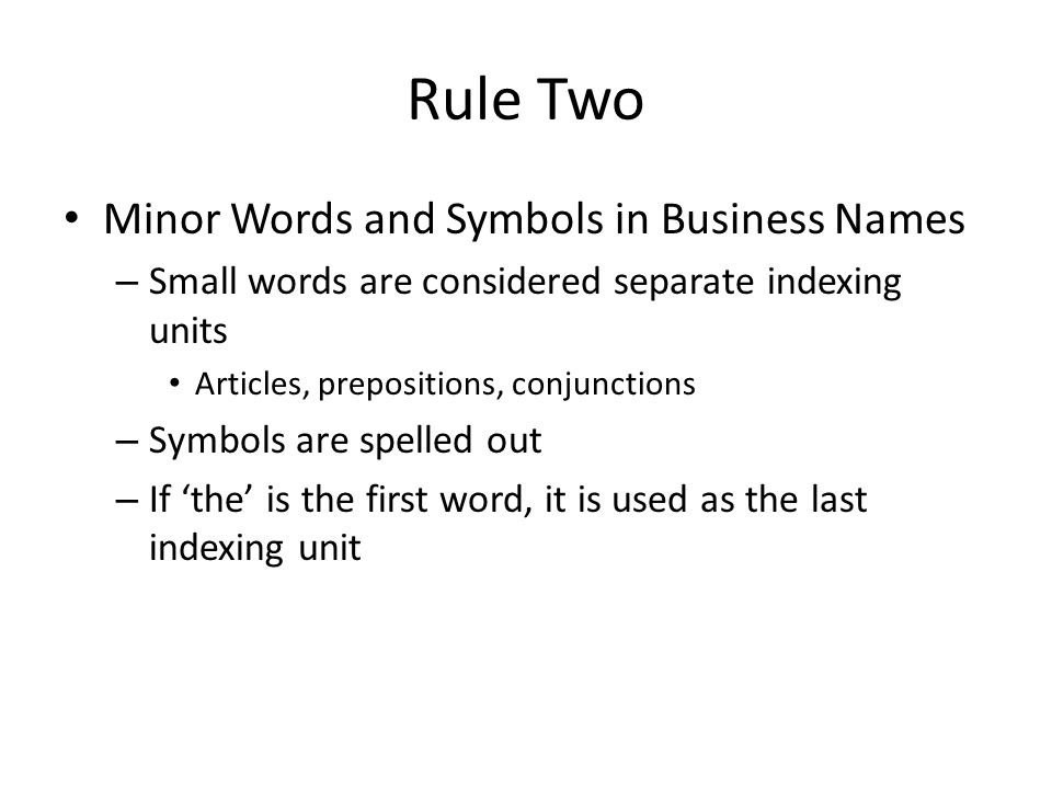 Rule Two Minor Words and Symbols in Business Names – Small words are considered separate indexing units Articles, prepositions, conjunctions – Symbols are spelled out – If 'the' is the first word, it is used as the last indexing unit