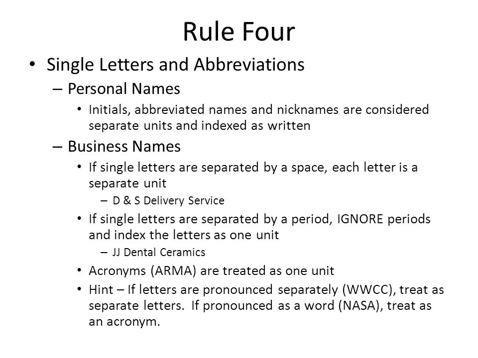 Rule Four Single Letters and Abbreviations – Personal Names Initials, abbreviated names and nicknames are considered separate units and indexed as written – Business Names If single letters are separated by a space, each letter is a separate unit – D & S Delivery Service If single letters are separated by a period, IGNORE periods and index the letters as one unit – JJ Dental Ceramics Acronyms (ARMA) are treated as one unit Hint – If letters are pronounced separately (WWCC), treat as separate letters.