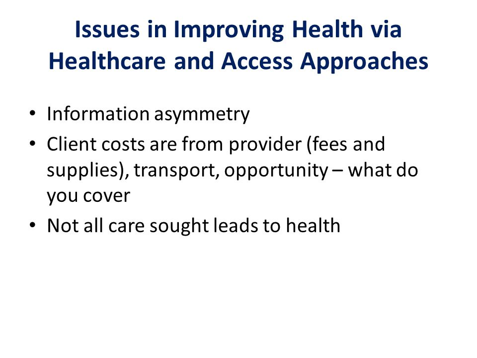 Issues in Improving Health via Healthcare and Access Approaches Information asymmetry Client costs are from provider (fees and supplies), transport, o