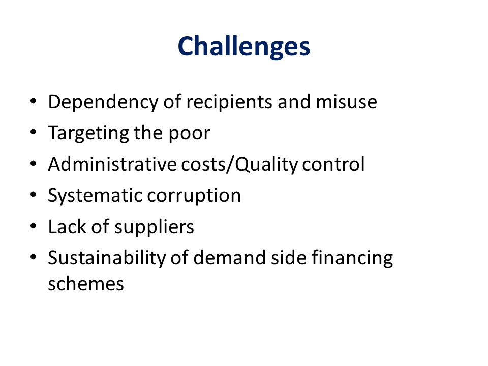 Challenges Dependency of recipients and misuse Targeting the poor Administrative costs/Quality control Systematic corruption Lack of suppliers Sustainability of demand side financing schemes