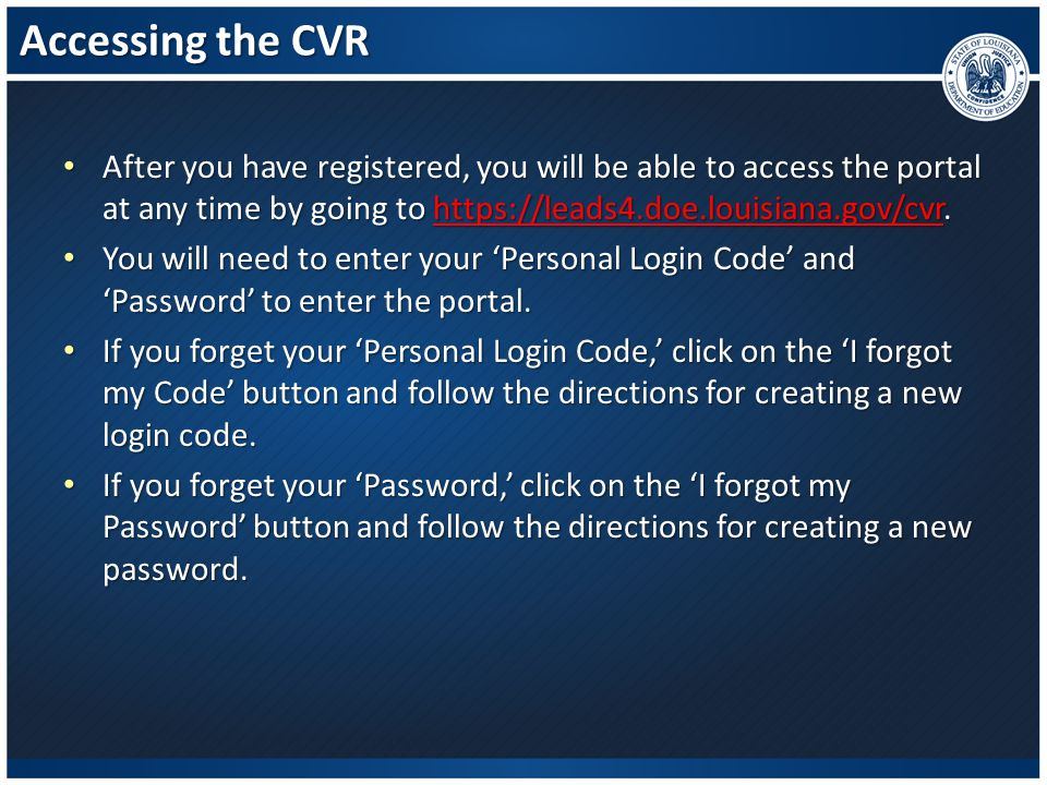 Accessing the CVR After you have registered, you will be able to access the portal at any time by going to https://leads4.doe.louisiana.gov/cvr. After