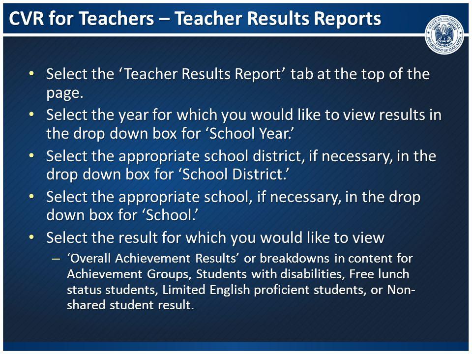 CVR for Teachers – Teacher Results Reports Select the 'Teacher Results Report' tab at the top of the page. Select the 'Teacher Results Report' tab at