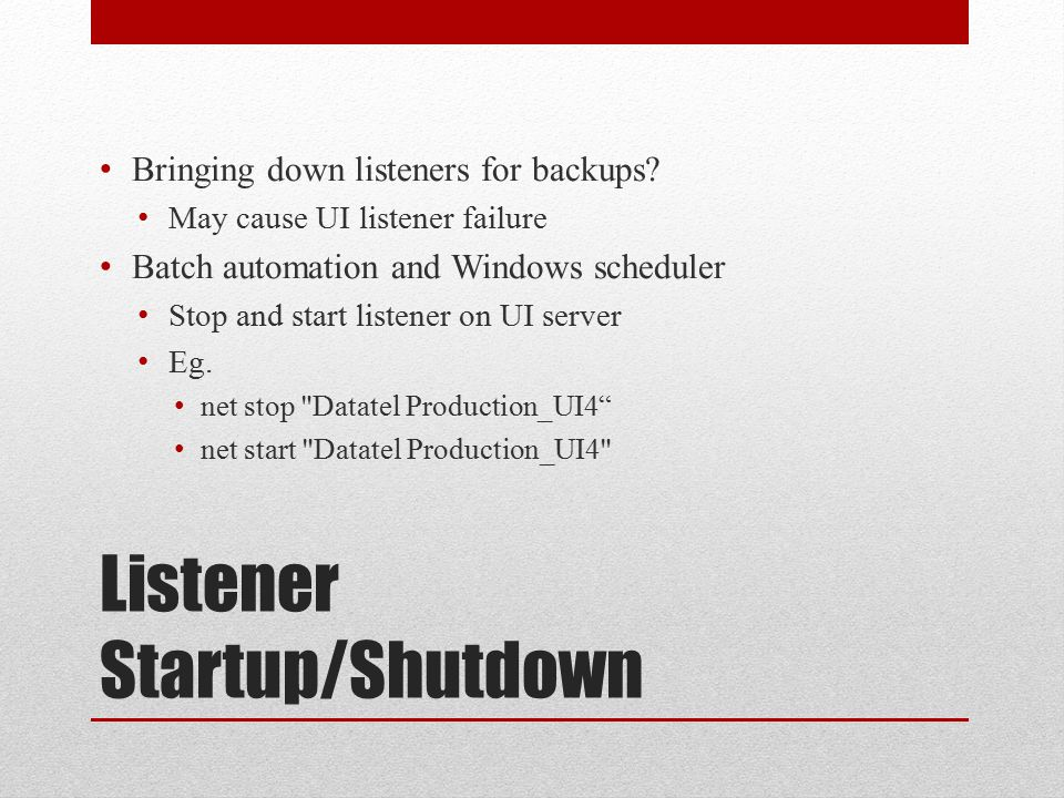 Listener Startup/Shutdown Bringing down listeners for backups? May cause UI listener failure Batch automation and Windows scheduler Stop and start lis