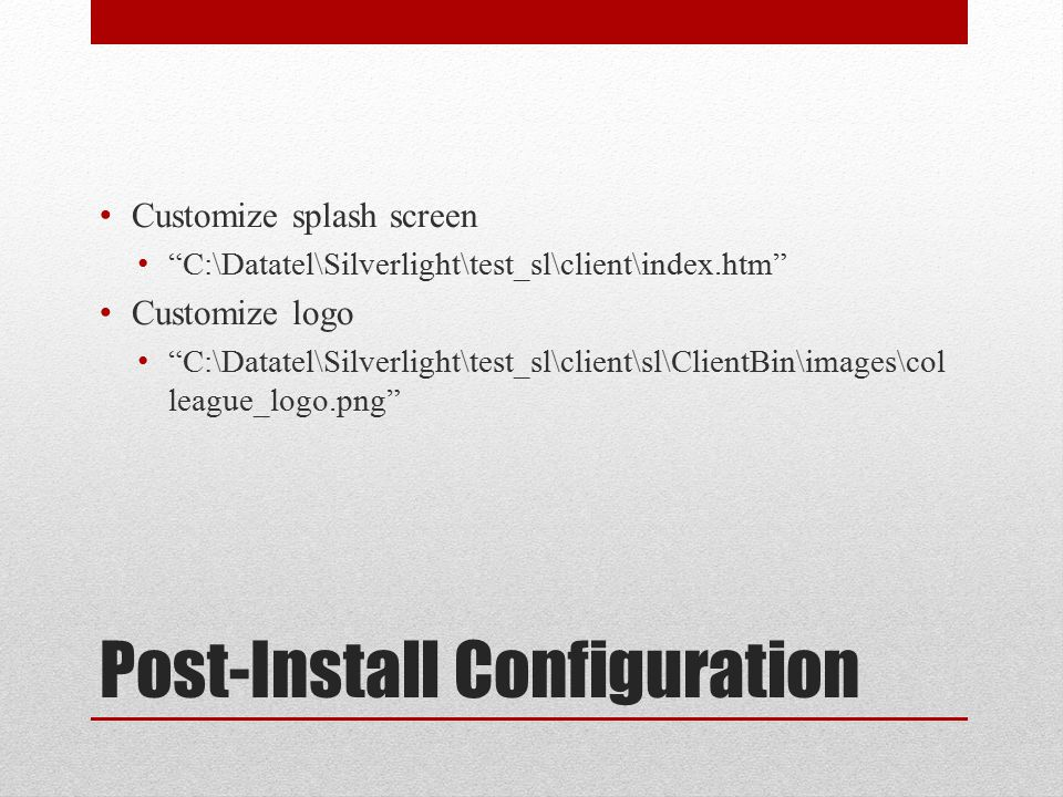 Post-Install Configuration Customize splash screen C:\Datatel\Silverlight\test_sl\client\index.htm Customize logo C:\Datatel\Silverlight\test_sl\client\sl\ClientBin\images\col league_logo.png