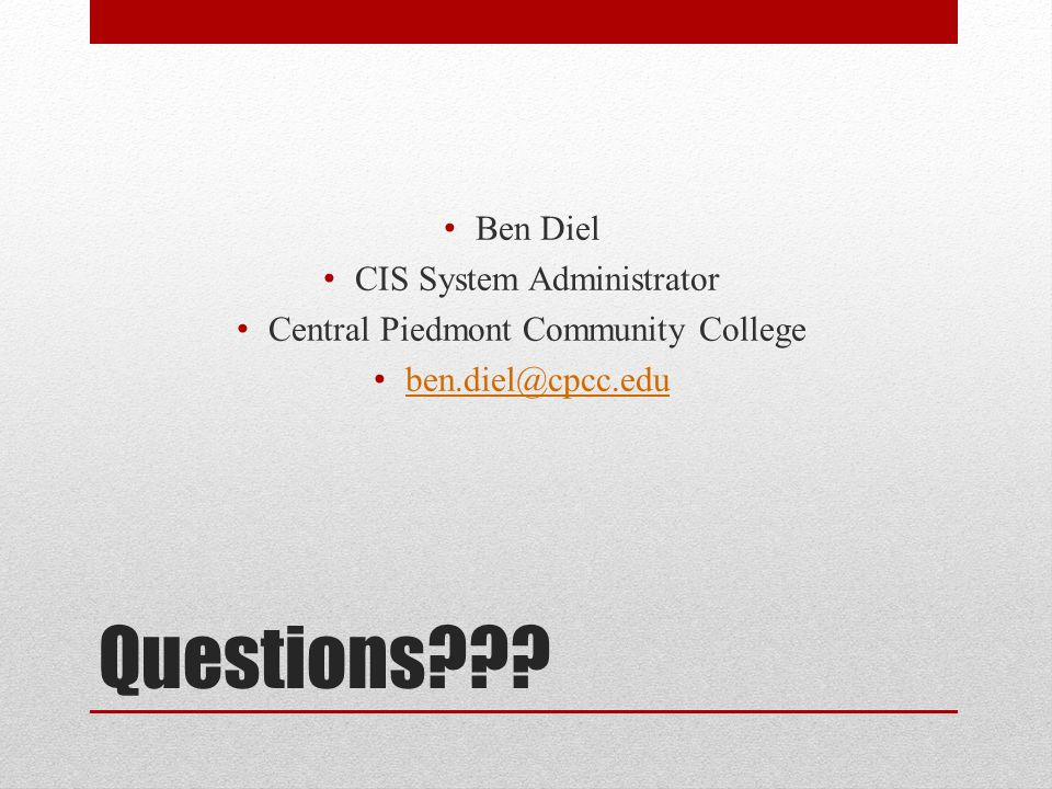Questions??? Ben Diel CIS System Administrator Central Piedmont Community College ben.diel@cpcc.edu