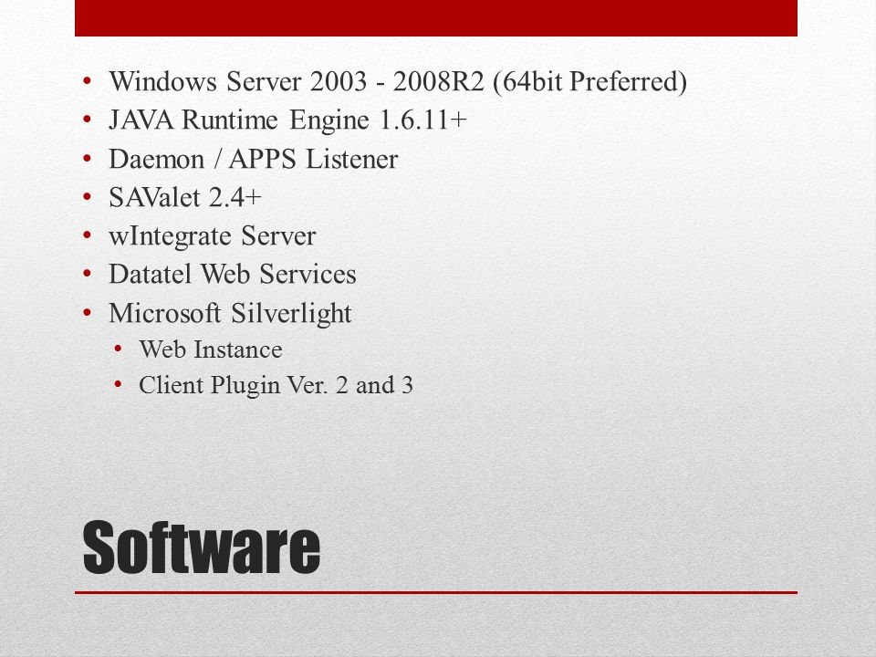 Software Windows Server 2003 - 2008R2 (64bit Preferred) JAVA Runtime Engine 1.6.11+ Daemon / APPS Listener SAValet 2.4+ wIntegrate Server Datatel Web Services Microsoft Silverlight Web Instance Client Plugin Ver.