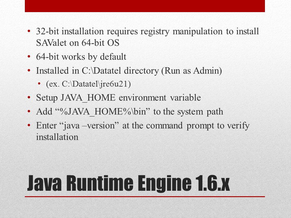 Java Runtime Engine 1.6.x 32-bit installation requires registry manipulation to install SAValet on 64-bit OS 64-bit works by default Installed in C:\Datatel directory (Run as Admin) (ex.