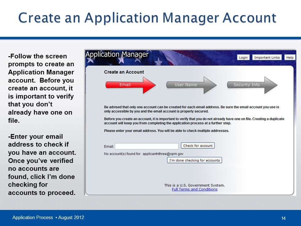 14 Application Process August 2012 -Follow the screen prompts to create an Application Manager account. Before you create an account, it is important
