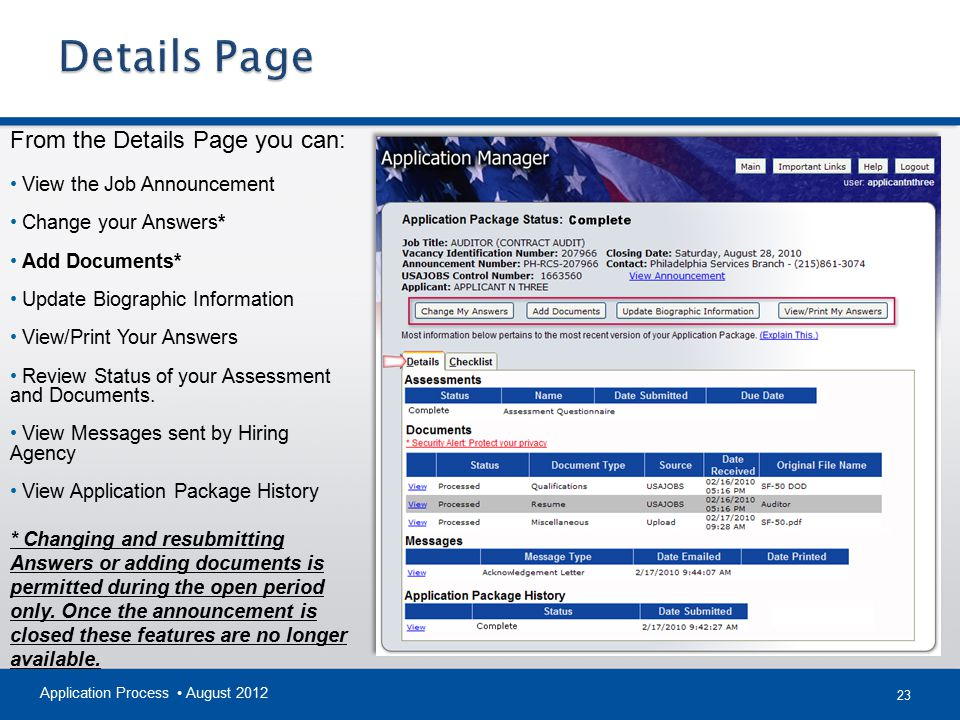 23 Application Process August 2012 From the Details Page you can: View the Job Announcement Change your Answers* Add Documents* Update Biographic Information View/Print Your Answers Review Status of your Assessment and Documents.