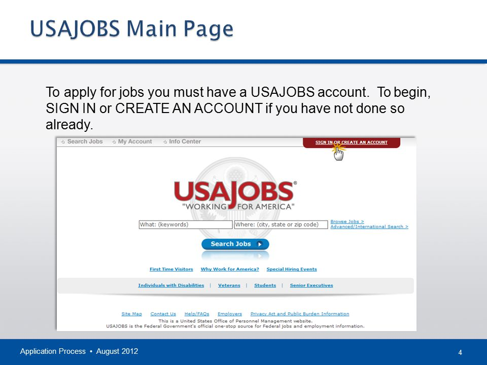 4 Application Process August 2012 To apply for jobs you must have a USAJOBS account.