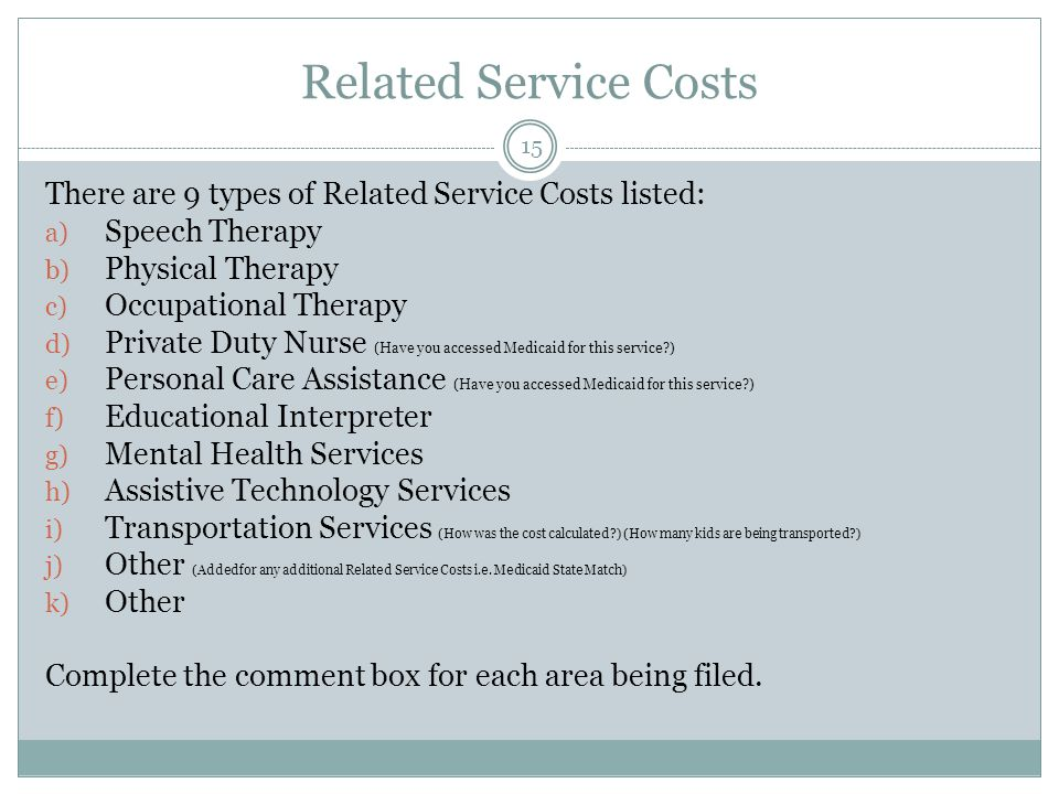 Related Service Costs There are 9 types of Related Service Costs listed: a) Speech Therapy b) Physical Therapy c) Occupational Therapy d) Private Duty Nurse (Have you accessed Medicaid for this service ) e) Personal Care Assistance (Have you accessed Medicaid for this service ) f) Educational Interpreter g) Mental Health Services h) Assistive Technology Services i) Transportation Services (How was the cost calculated ) (How many kids are being transported ) j) Other (Added for any additional Related Service Costs i.e.