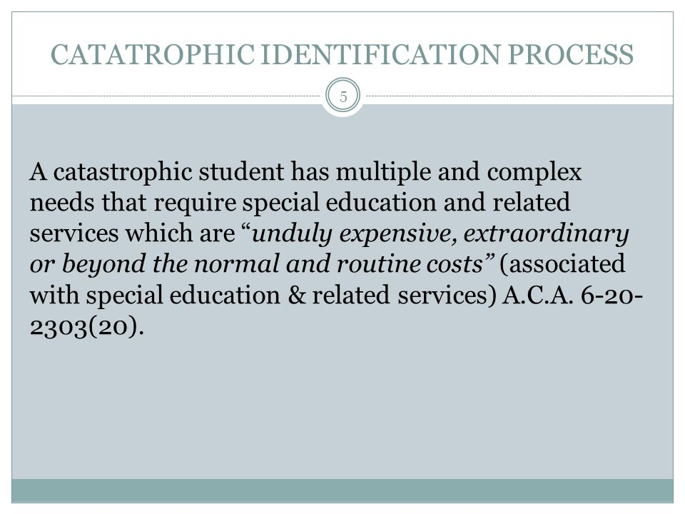 CATATROPHIC IDENTIFICATION PROCESS A catastrophic student has multiple and complex needs that require special education and related services which are unduly expensive, extraordinary or beyond the normal and routine costs (associated with special education & related services) A.C.A.