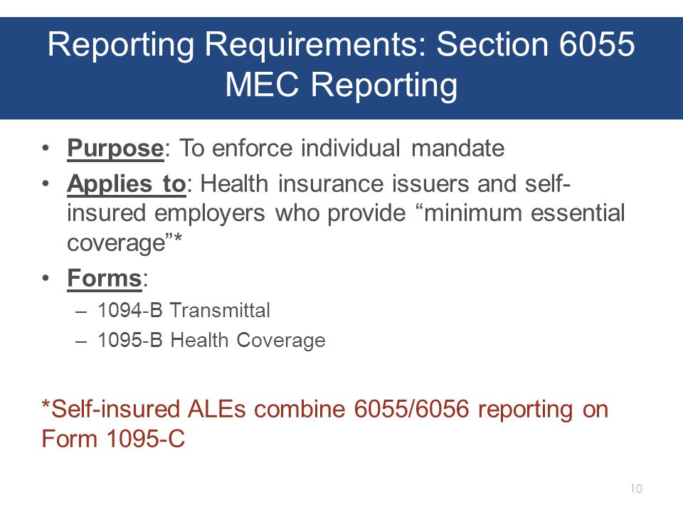 Reporting Requirements: Section 6055 MEC Reporting Purpose: To enforce individual mandate Applies to: Health insurance issuers and self- insured employers who provide minimum essential coverage * Forms: –1094-B Transmittal –1095-B Health Coverage *Self-insured ALEs combine 6055/6056 reporting on Form 1095-C 10