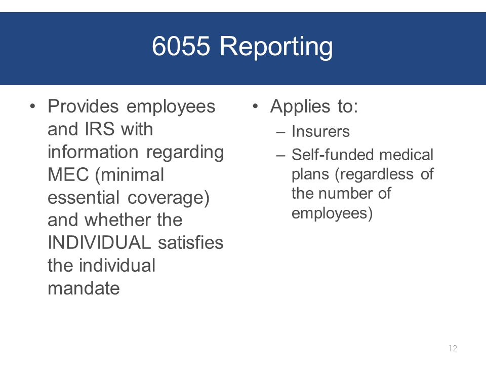 6055 Reporting Provides employees and IRS with information regarding MEC (minimal essential coverage) and whether the INDIVIDUAL satisfies the individual mandate Applies to: – Insurers – Self-funded medical plans (regardless of the number of employees) 12