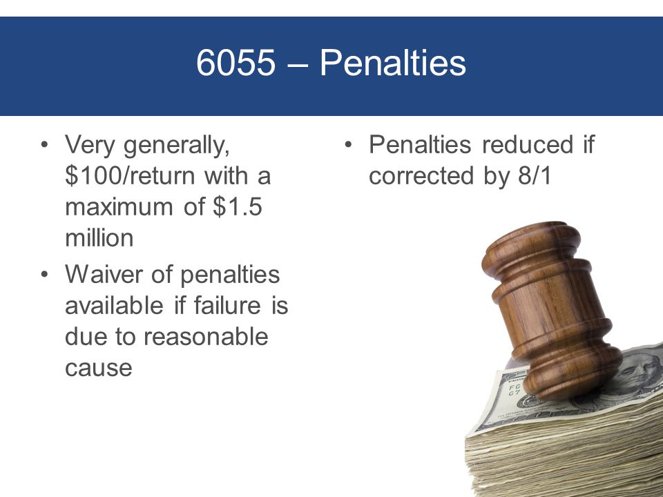6055 – Penalties Very generally, $100/return with a maximum of $1.5 million Waiver of penalties available if failure is due to reasonable cause Penalties reduced if corrected by 8/1 17