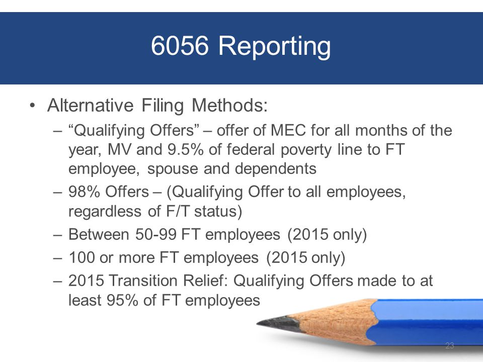 6056 Reporting Alternative Filing Methods: – Qualifying Offers – offer of MEC for all months of the year, MV and 9.5% of federal poverty line to FT employee, spouse and dependents –98% Offers – (Qualifying Offer to all employees, regardless of F/T status) –Between 50-99 FT employees (2015 only) –100 or more FT employees (2015 only) –2015 Transition Relief: Qualifying Offers made to at least 95% of FT employees 23