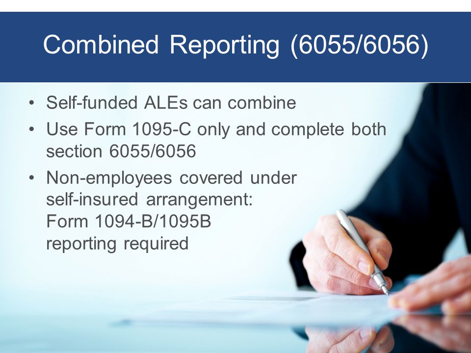 Combined Reporting (6055/6056) Self-funded ALEs can combine Use Form 1095-C only and complete both section 6055/6056 Non-employees covered under self-insured arrangement: Form 1094-B/1095B reporting required 24