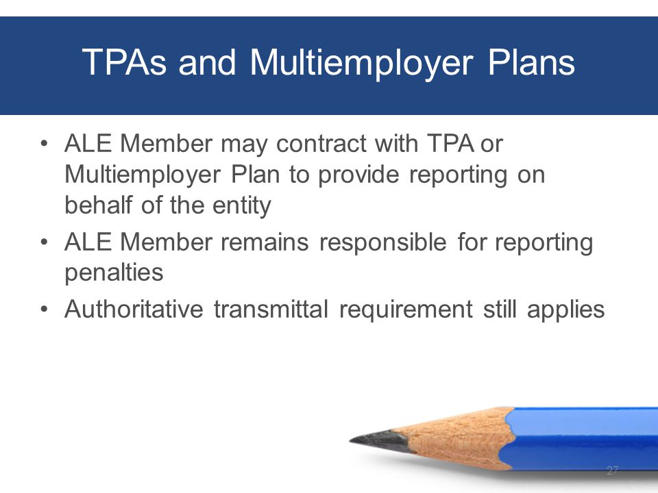 TPAs and Multiemployer Plans ALE Member may contract with TPA or Multiemployer Plan to provide reporting on behalf of the entity ALE Member remains responsible for reporting penalties Authoritative transmittal requirement still applies 27