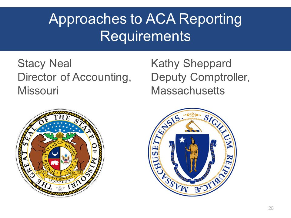 Approaches to ACA Reporting Requirements Stacy Neal Director of Accounting, Missouri Kathy Sheppard Deputy Comptroller, Massachusetts 28