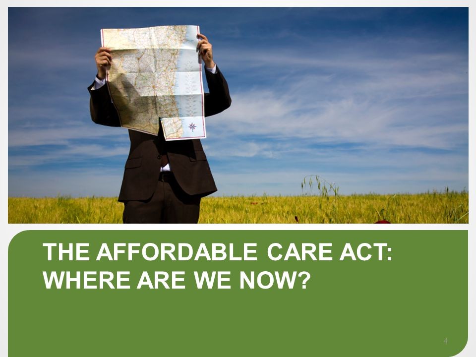 THE AFFORDABLE CARE ACT: WHERE ARE WE NOW 4
