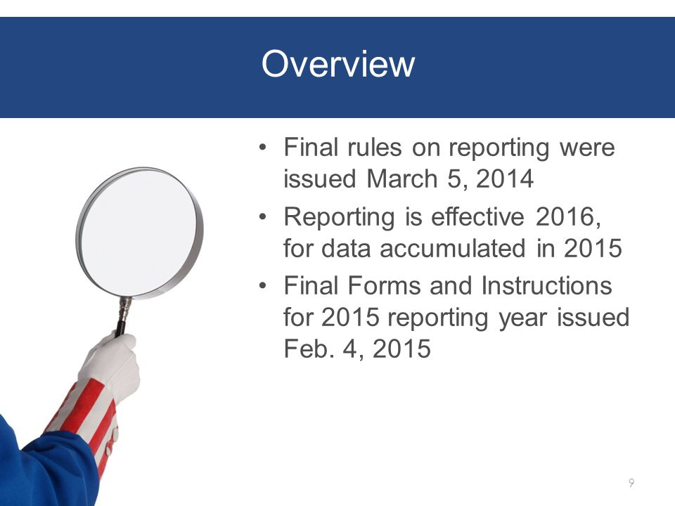 Overview Final rules on reporting were issued March 5, 2014 Reporting is effective 2016, for data accumulated in 2015 Final Forms and Instructions for 2015 reporting year issued Feb.