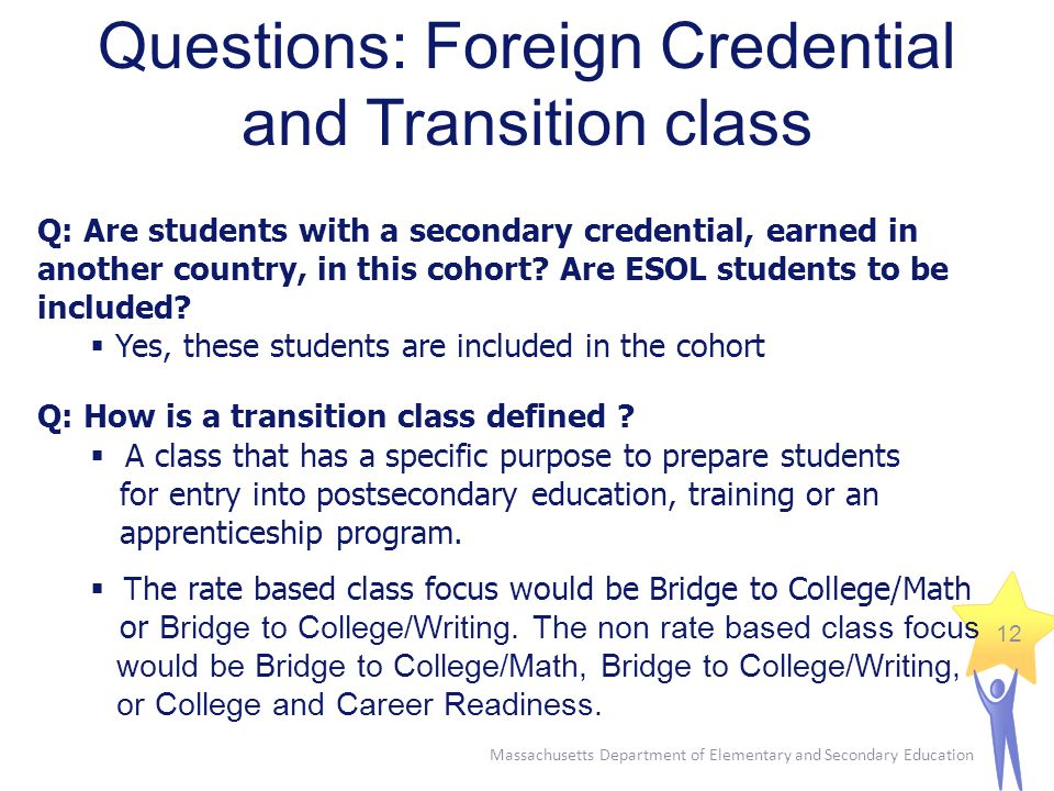 Massachusetts Department of Elementary and Secondary Education 12 Questions: Foreign Credential and Transition class Q: Are students with a secondary credential, earned in another country, in this cohort.