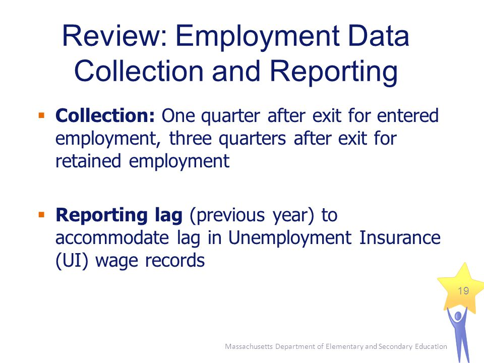 Massachusetts Department of Elementary and Secondary Education 19  Collection: One quarter after exit for entered employment, three quarters after exit for retained employment  Reporting lag (previous year) to accommodate lag in Unemployment Insurance (UI) wage records Review: Employment Data Collection and Reporting