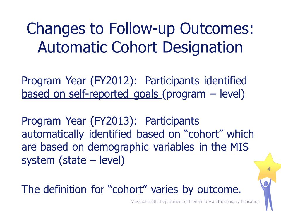 Massachusetts Department of Elementary and Secondary Education 4 Changes to Follow-up Outcomes: Automatic Cohort Designation Program Year (FY2012): Participants identified based on self-reported goals (program – level) Program Year (FY2013): Participants automatically identified based on cohort which are based on demographic variables in the MIS system (state – level) The definition for cohort varies by outcome.