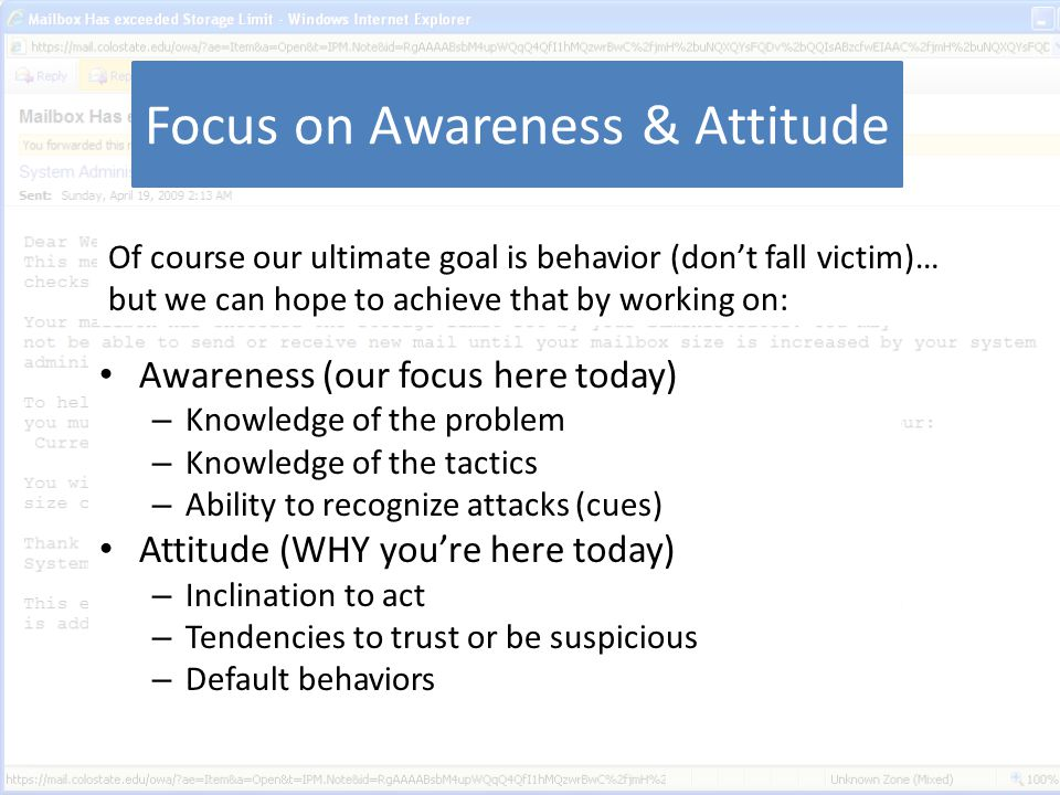 Focus on Awareness & Attitude Awareness (our focus here today) – Knowledge of the problem – Knowledge of the tactics – Ability to recognize attacks (cues) Attitude (WHY you're here today) – Inclination to act – Tendencies to trust or be suspicious – Default behaviors Of course our ultimate goal is behavior (don't fall victim)… but we can hope to achieve that by working on: