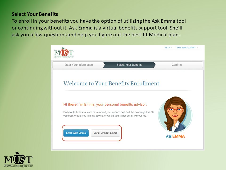 Select Your Benefits To enroll in your benefits you have the option of utilizing the Ask Emma tool or continuing without it. Ask Emma is a virtual ben