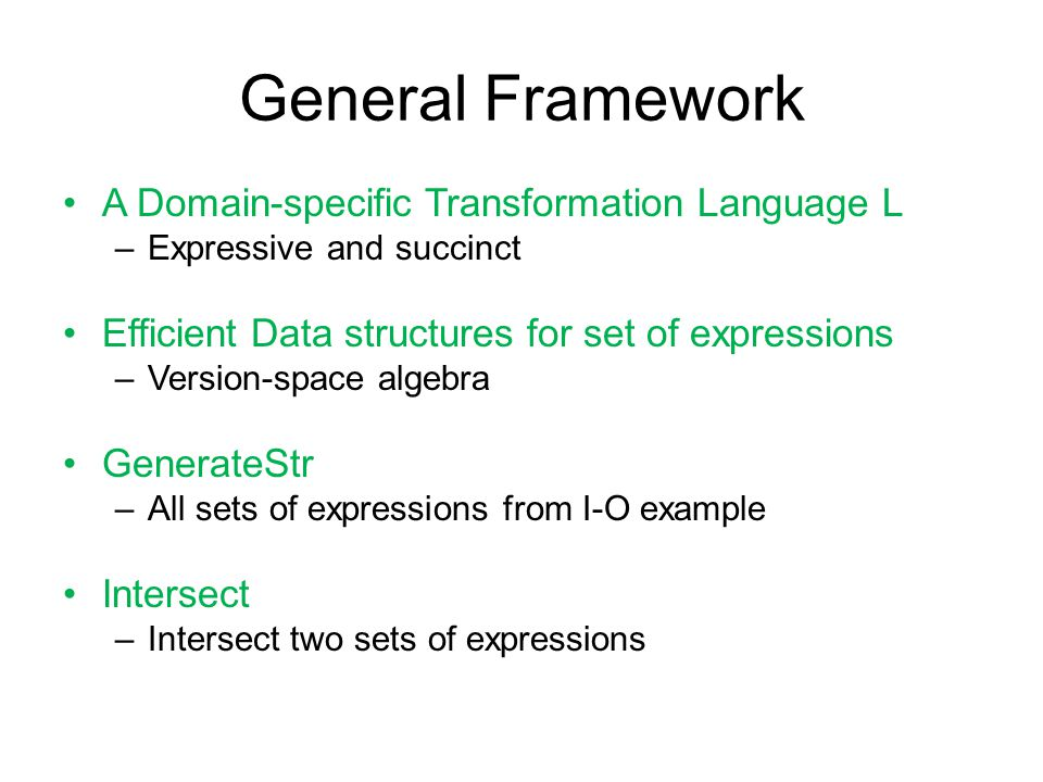 General Framework A Domain-specific Transformation Language L –Expressive and succinct Efficient Data structures for set of expressions –Version-space algebra GenerateStr –All sets of expressions from I-O example Intersect –Intersect two sets of expressions