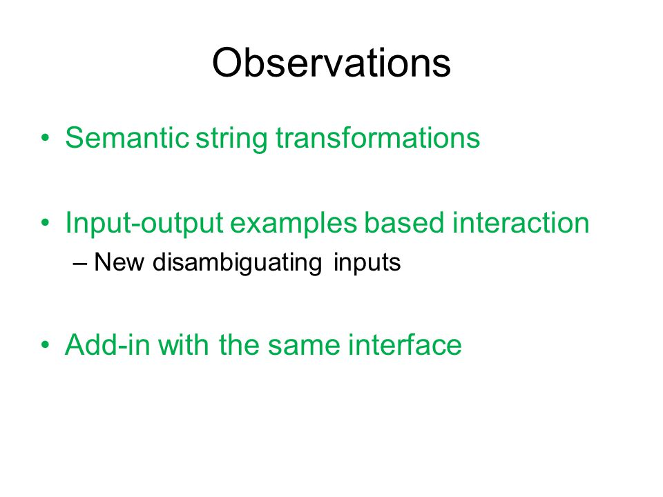 Observations Semantic string transformations Input-output examples based interaction –New disambiguating inputs Add-in with the same interface