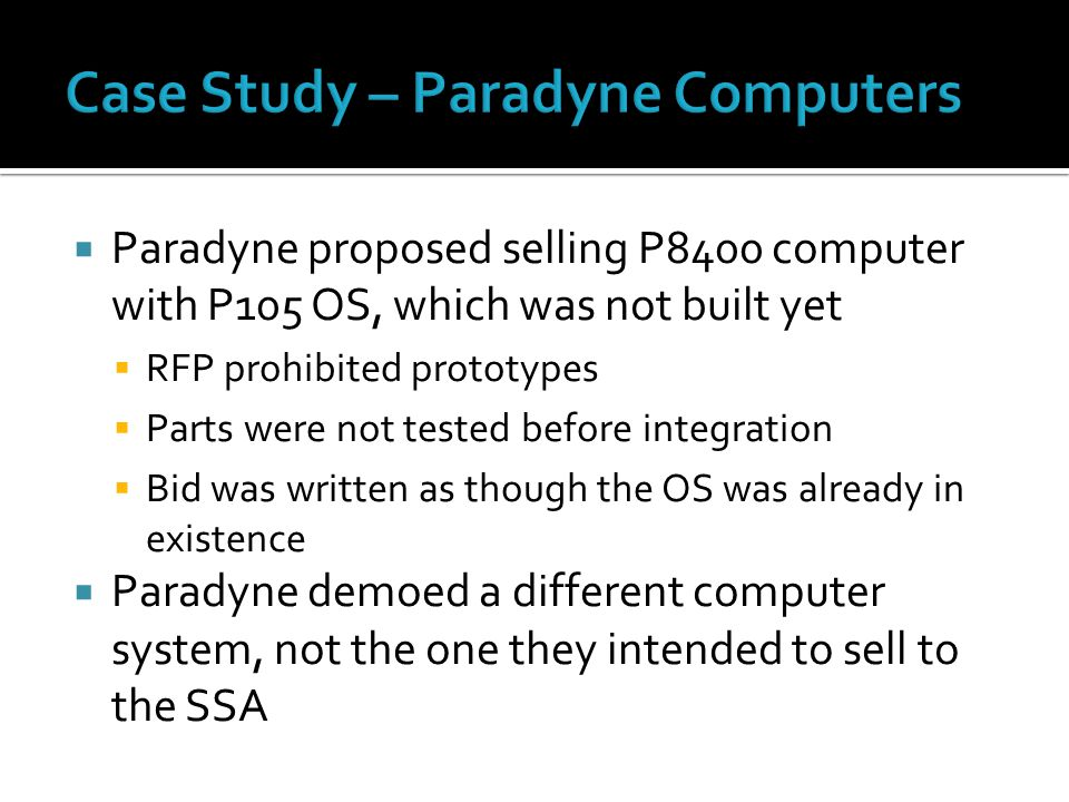  Paradyne proposed selling P8400 computer with P105 OS, which was not built yet  RFP prohibited prototypes  Parts were not tested before integration  Bid was written as though the OS was already in existence  Paradyne demoed a different computer system, not the one they intended to sell to the SSA