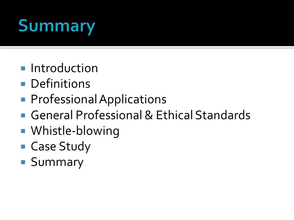  Introduction  Definitions  Professional Applications  General Professional & Ethical Standards  Whistle-blowing  Case Study  Summary