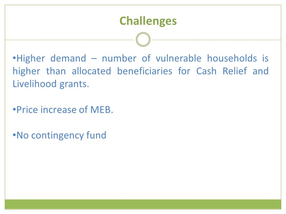 Challenges Higher demand – number of vulnerable households is higher than allocated beneficiaries for Cash Relief and Livelihood grants.
