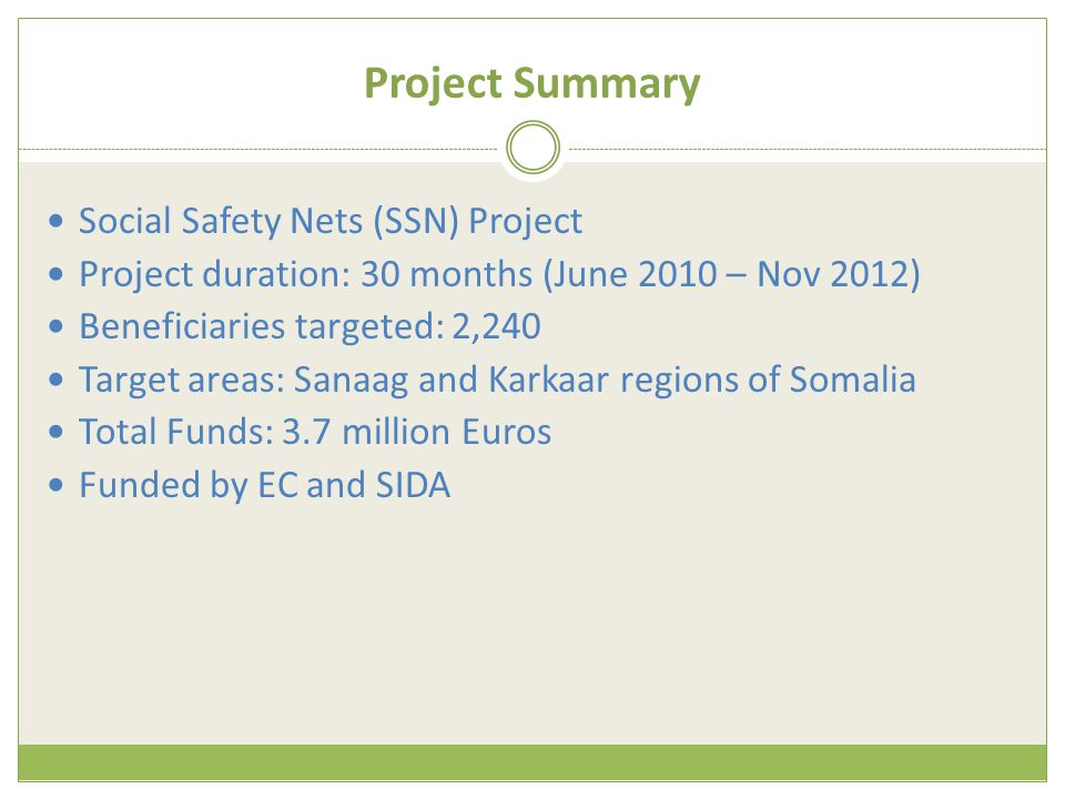 Project Summary Social Safety Nets (SSN) Project Project duration: 30 months (June 2010 – Nov 2012) Beneficiaries targeted: 2,240 Target areas: Sanaag and Karkaar regions of Somalia Total Funds: 3.7 million Euros Funded by EC and SIDA