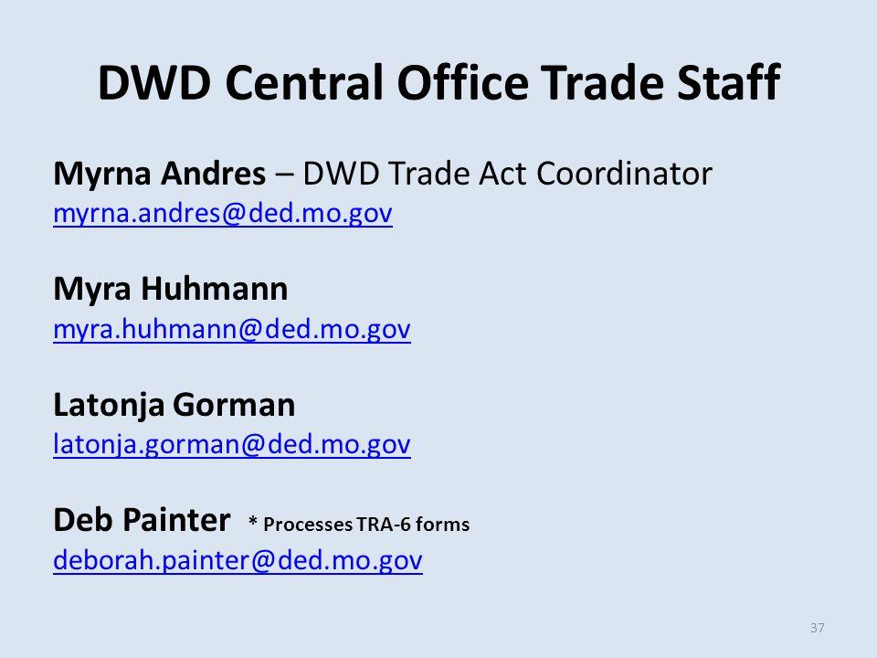 DWD Central Office Trade Staff Myrna Andres – DWD Trade Act Coordinator myrna.andres@ded.mo.gov Myra Huhmann myra.huhmann@ded.mo.gov Latonja Gorman latonja.gorman@ded.mo.gov Deb Painter * Processes TRA-6 forms deborah.painter@ded.mo.gov 37