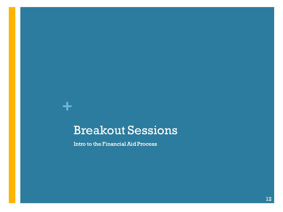 + Breakout Sessions Intro to the Financial Aid Process 12