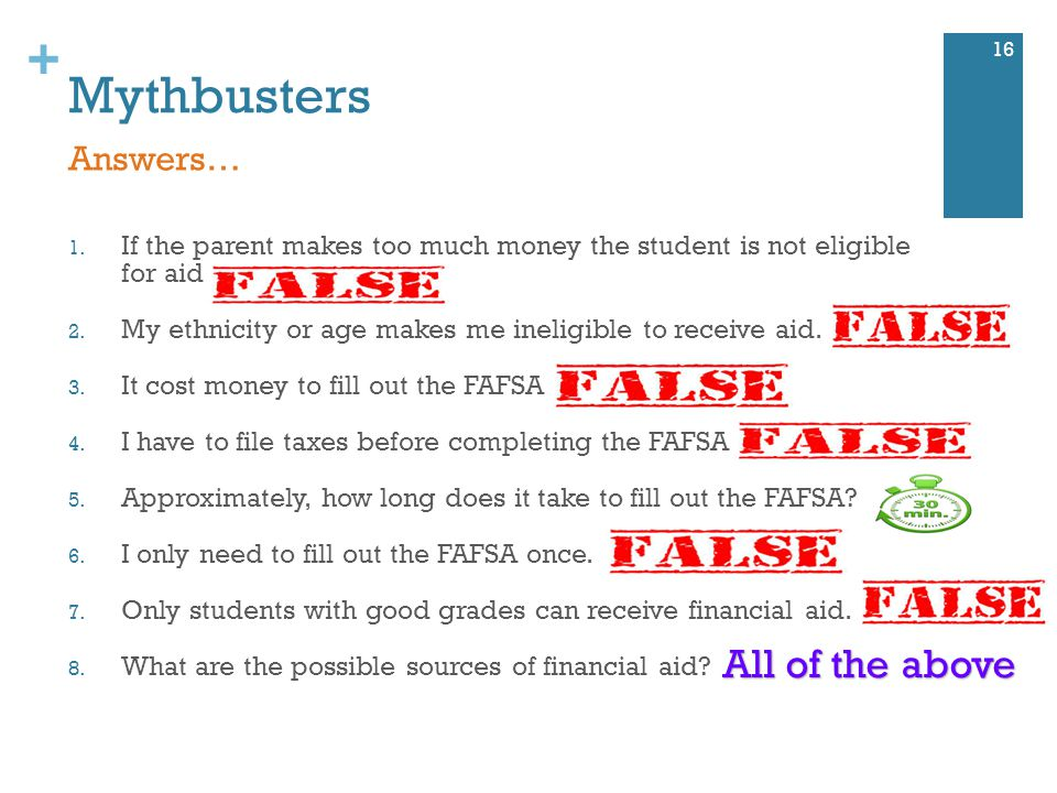 + Mythbusters 1. If the parent makes too much money the student is not eligible for aid 2.