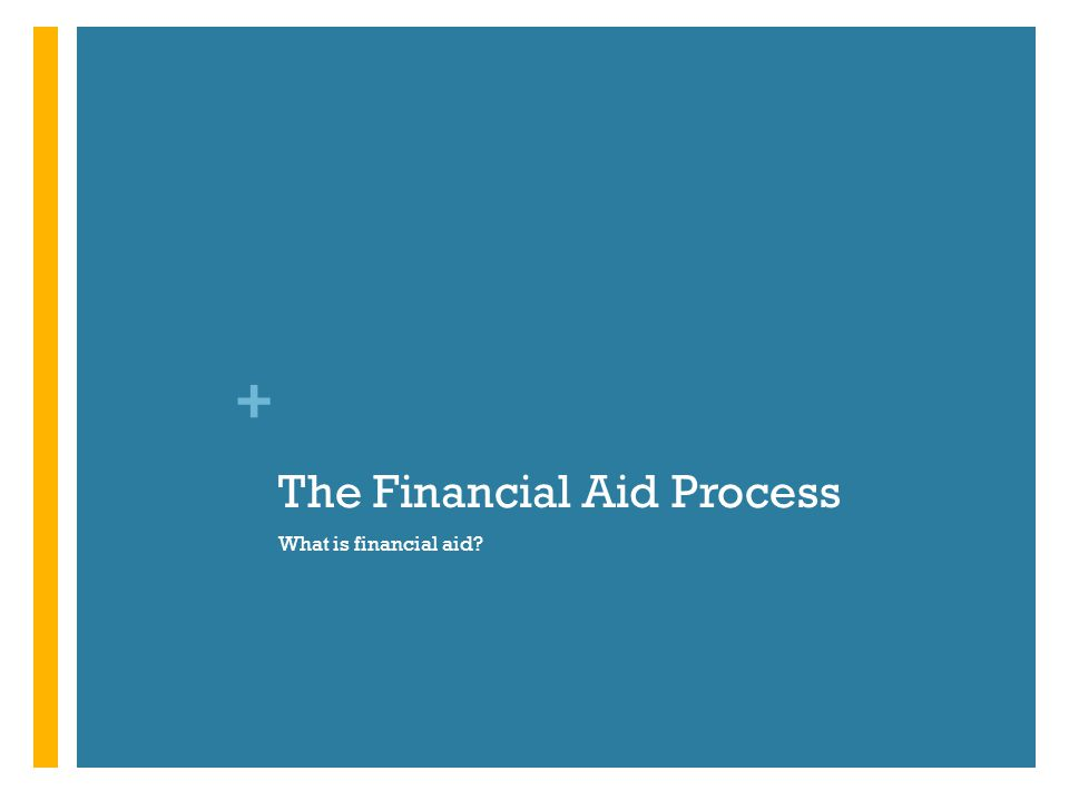 + The Financial Aid Process What is financial aid